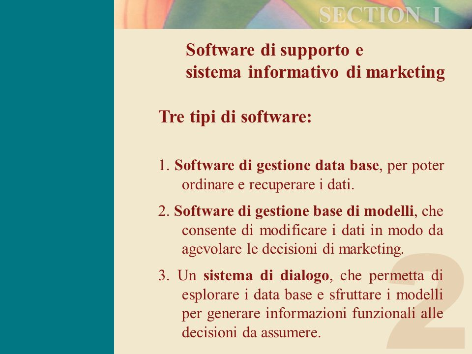 2 Software di supporto e sistema informativo di marketing Tre tipi di software: 1. Software di gestione data base, per poter ordinare e recuperare i d