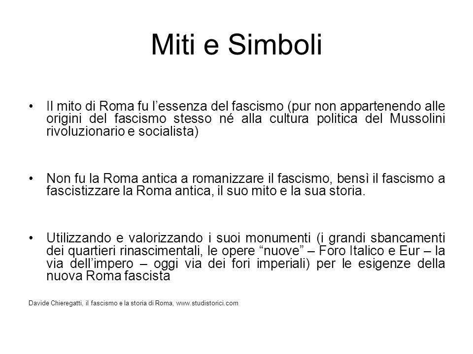 Miti e Simboli Il mito di Roma fu lessenza del fascismo (pur non appartenendo alle origini del fascismo stesso né alla cultura politica del Mussolini