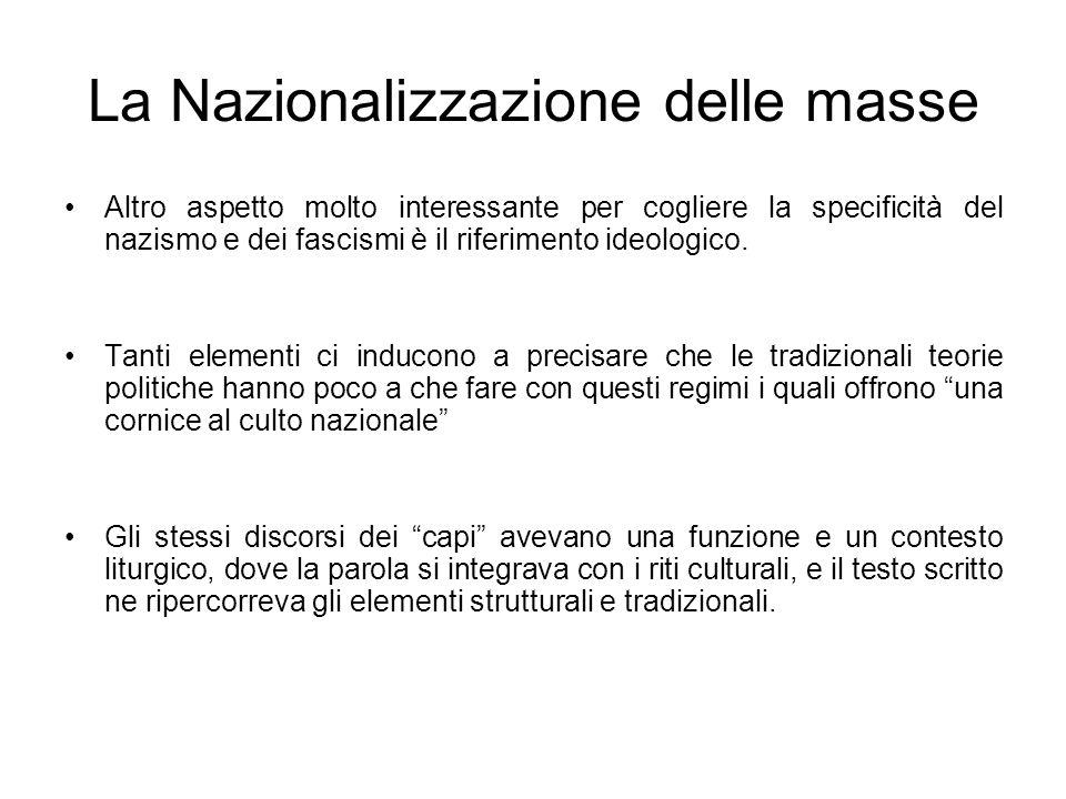 La Nazionalizzazione delle masse Altro aspetto molto interessante per cogliere la specificità del nazismo e dei fascismi è il riferimento ideologico.
