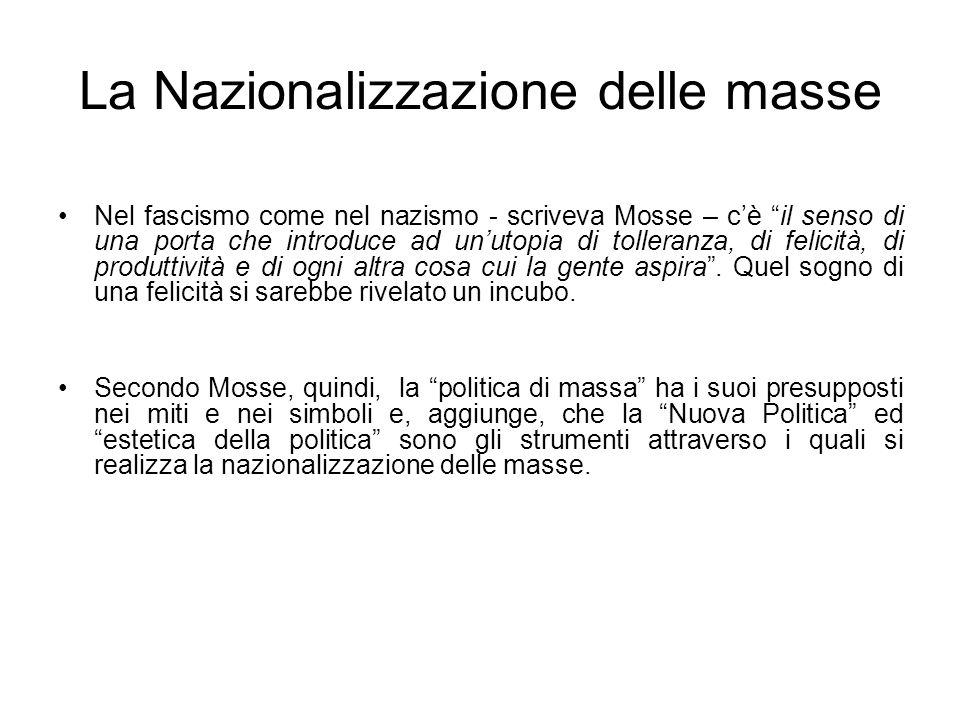 La Nazionalizzazione delle masse Nel fascismo come nel nazismo - scriveva Mosse – cè il senso di una porta che introduce ad unutopia di tolleranza, di