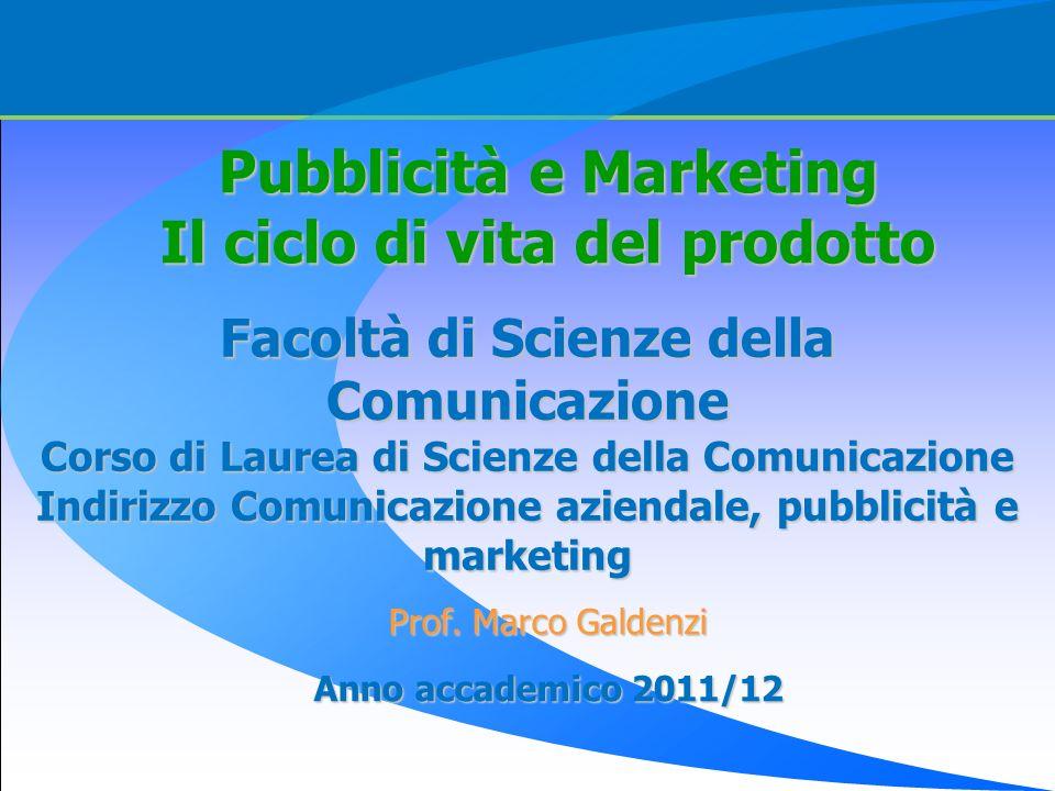 Prof. Marco Galdenzi Anno accademico 2011/12 Pubblicità e Marketing Il ciclo di vita del prodotto Facoltà di Scienze della Comunicazione Corso di Laur