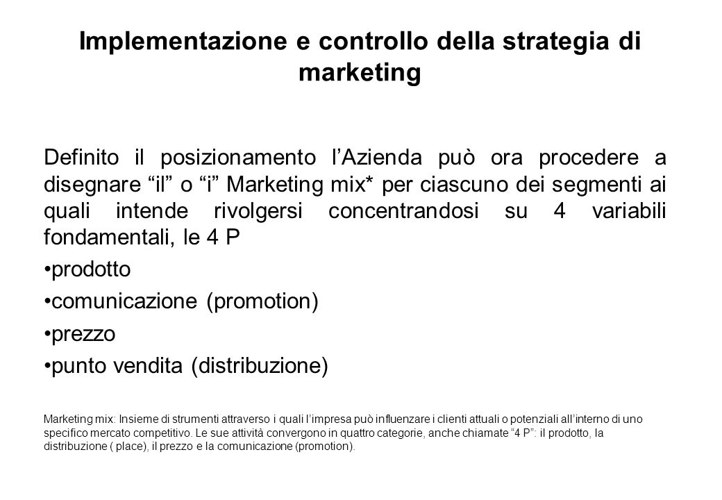 Implementazione e controllo della strategia di marketing Definito il posizionamento lAzienda può ora procedere a disegnare il o i Marketing mix* per c