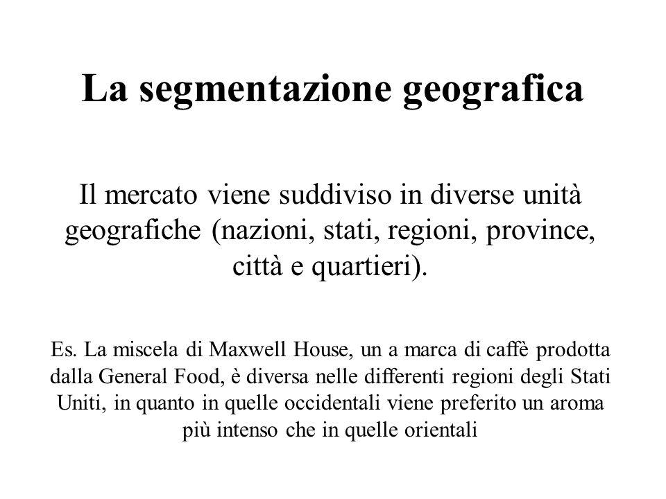 La segmentazione geografica Il mercato viene suddiviso in diverse unità geografiche (nazioni, stati, regioni, province, città e quartieri). Es. La mis