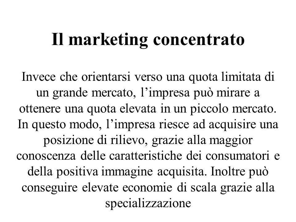 Il marketing concentrato Invece che orientarsi verso una quota limitata di un grande mercato, limpresa può mirare a ottenere una quota elevata in un p