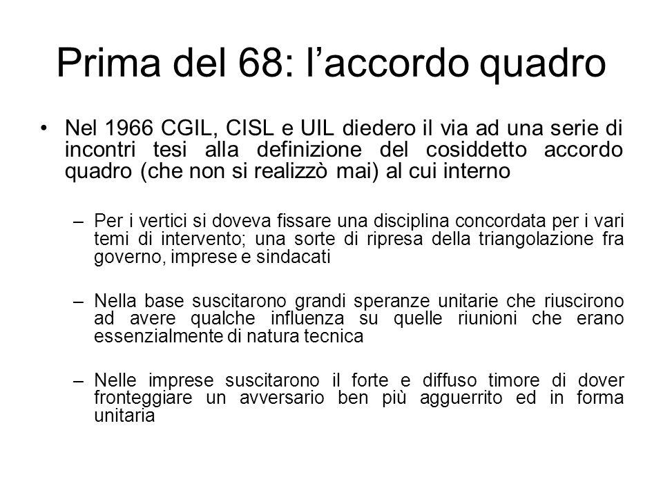 Prima del 68: laccordo quadro Nel 1966 CGIL, CISL e UIL diedero il via ad una serie di incontri tesi alla definizione del cosiddetto accordo quadro (c