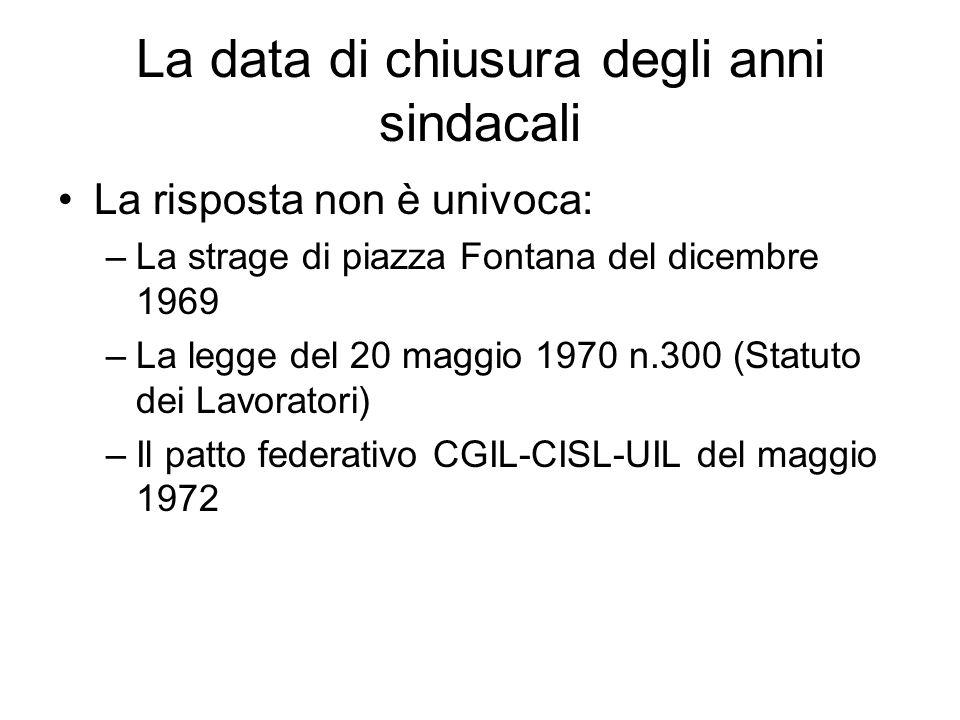 La data di chiusura degli anni sindacali La risposta non è univoca: –La strage di piazza Fontana del dicembre 1969 –La legge del 20 maggio 1970 n.300