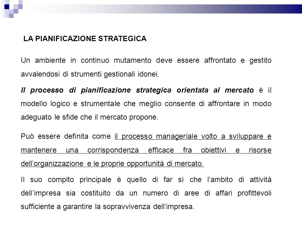 LA PIANIFICAZIONE STRATEGICA Può essere definita come il processo manageriale volto a sviluppare e mantenere una corrispondenza efficace fra obiettivi e risorse dellorganizzazione e le proprie opportunità di mercato.
