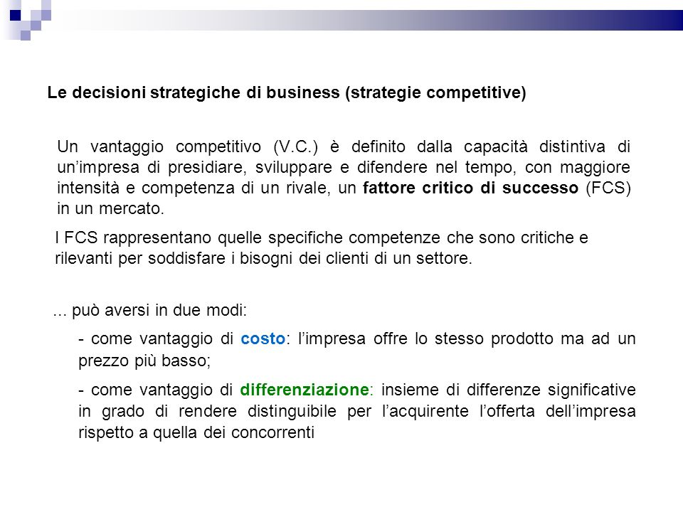 Un vantaggio competitivo (V.C.) è definito dalla capacità distintiva di unimpresa di presidiare, sviluppare e difendere nel tempo, con maggiore intensità e competenza di un rivale, un fattore critico di successo (FCS) in un mercato.