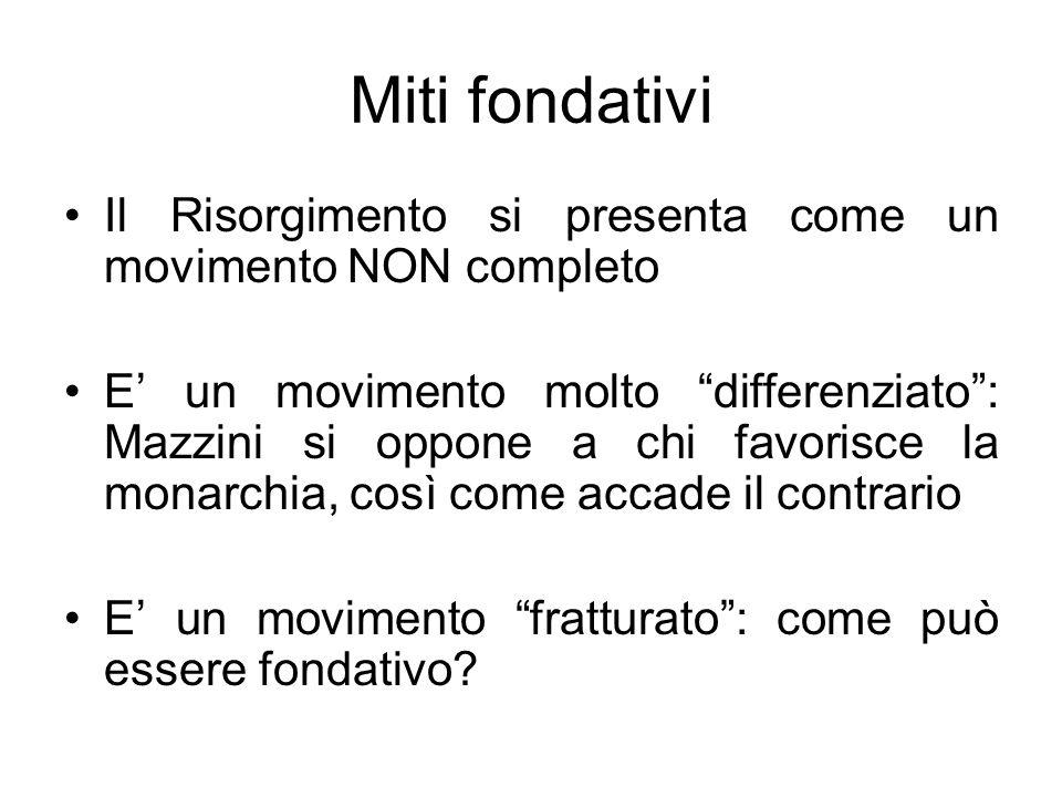 Miti fondativi Il Risorgimento si presenta come un movimento NON completo E un movimento molto differenziato: Mazzini si oppone a chi favorisce la mon