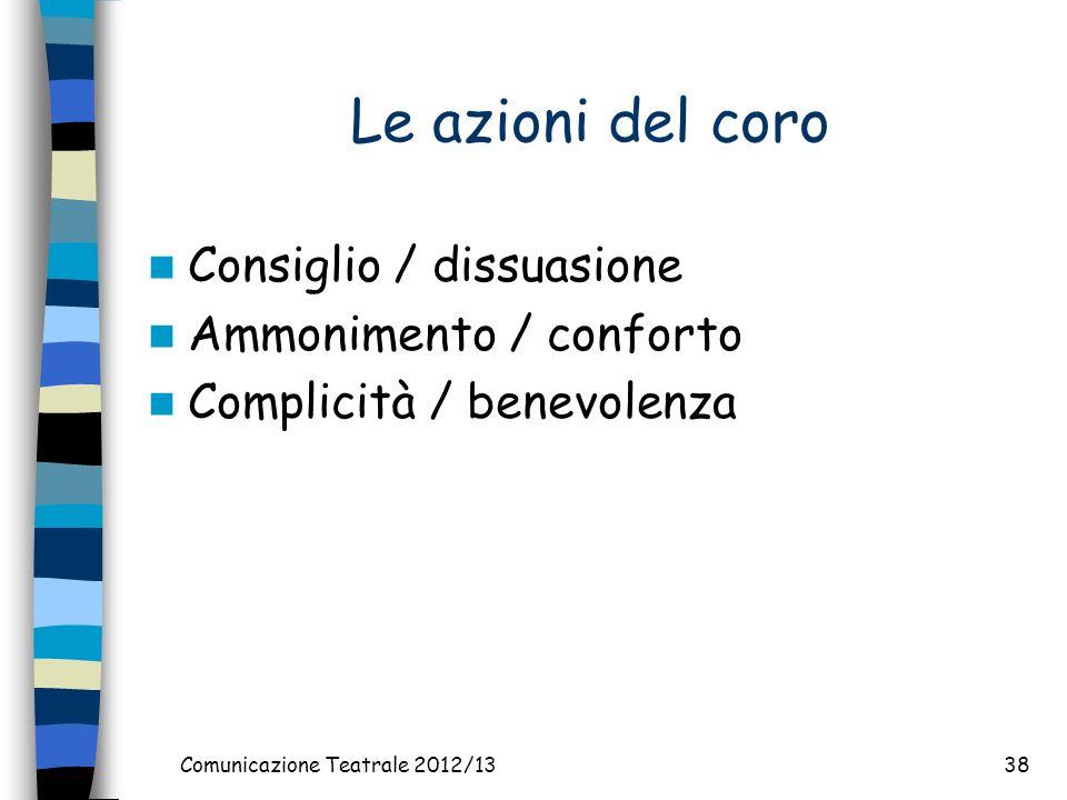 Comunicazione Teatrale 2012/1338 Le azioni del coro Consiglio / dissuasione Ammonimento / conforto Complicità / benevolenza