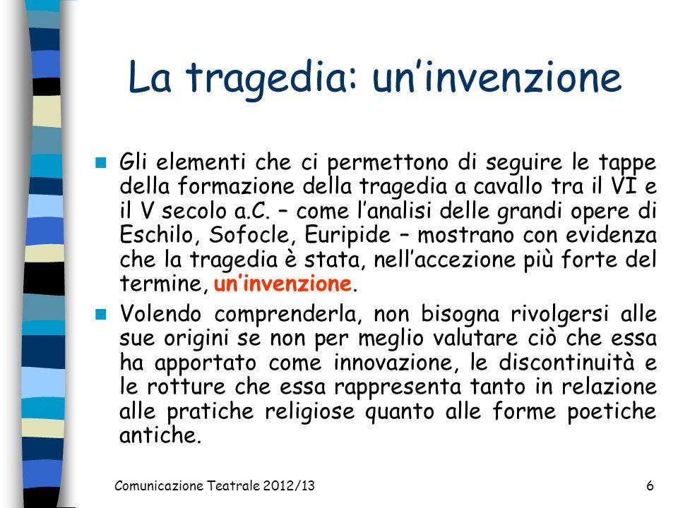 Comunicazione Teatrale 2012/136 La tragedia: uninvenzione Gli elementi che ci permettono di seguire le tappe della formazione della tragedia a cavallo tra il VI e il V secolo a.C.