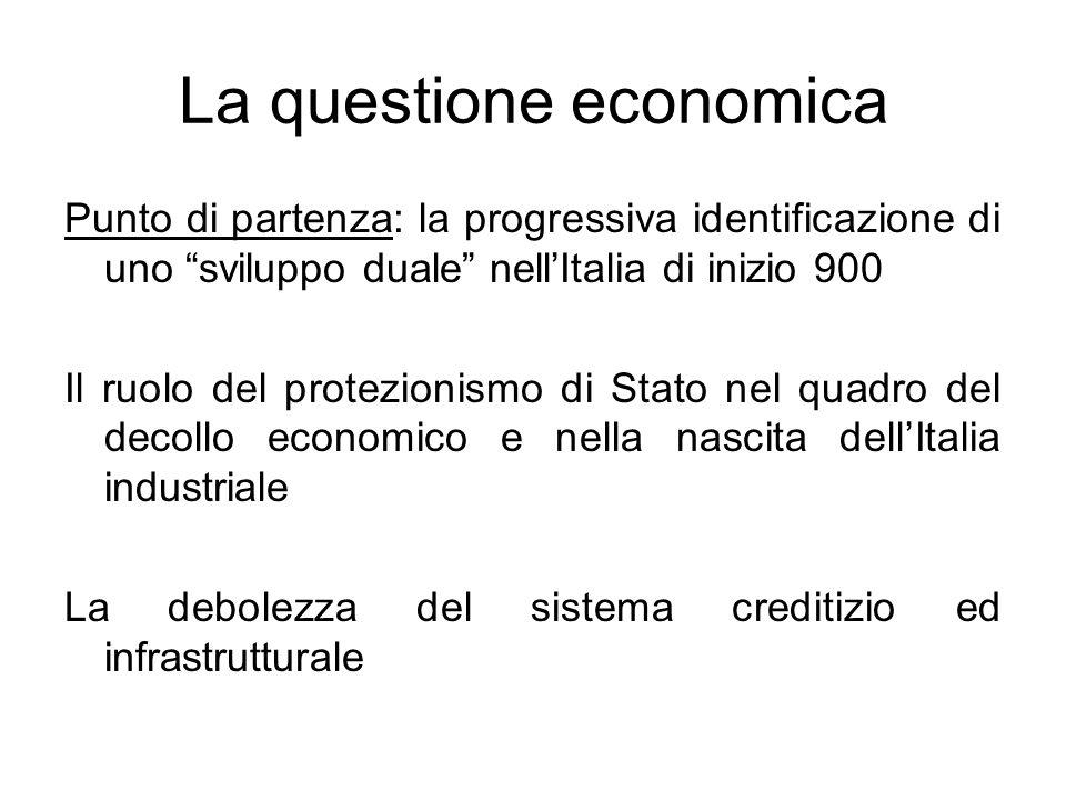 La questione economica Punto di partenza: la progressiva identificazione di uno sviluppo duale nellItalia di inizio 900 Il ruolo del protezionismo di
