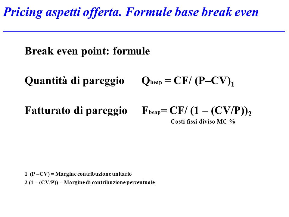 Pricing aspetti offerta. Formule base break even Break even point: formule Quantità di pareggio Q beap = CF/ (P–CV) 1 Fatturato di pareggio F beap = C