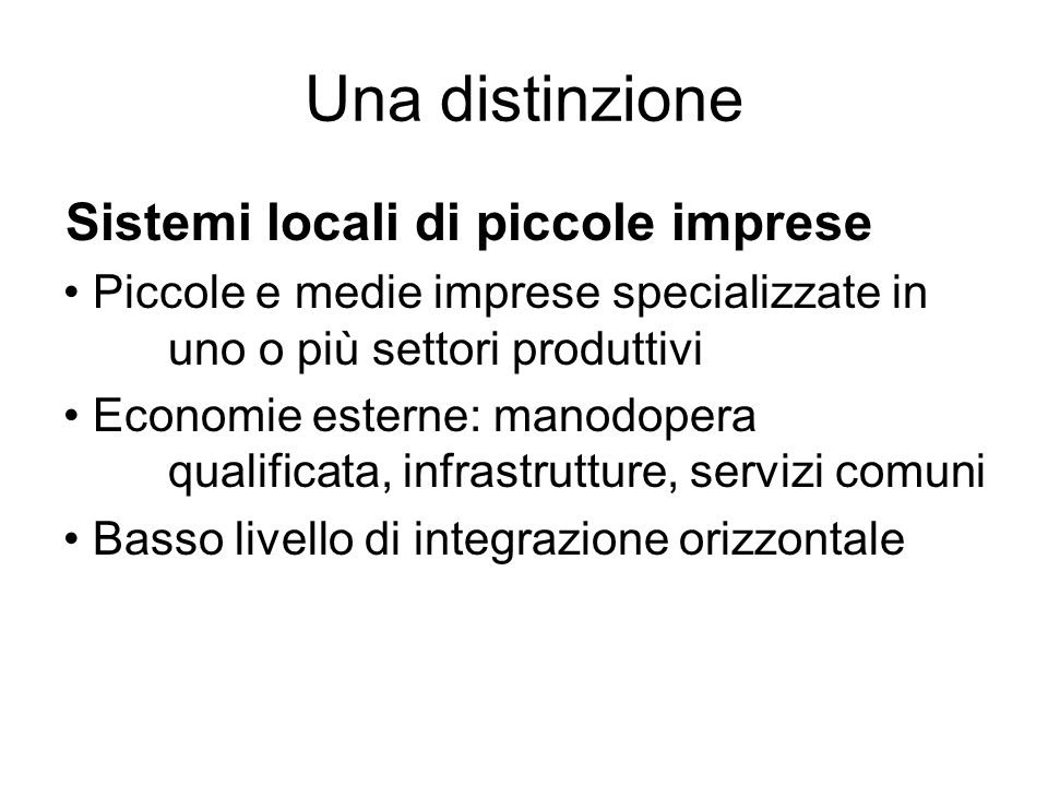 Una distinzione Sistemi locali di piccole imprese Piccole e medie imprese specializzate in uno o più settori produttivi Economie esterne: manodopera qualificata, infrastrutture, servizi comuni Basso livello di integrazione orizzontale