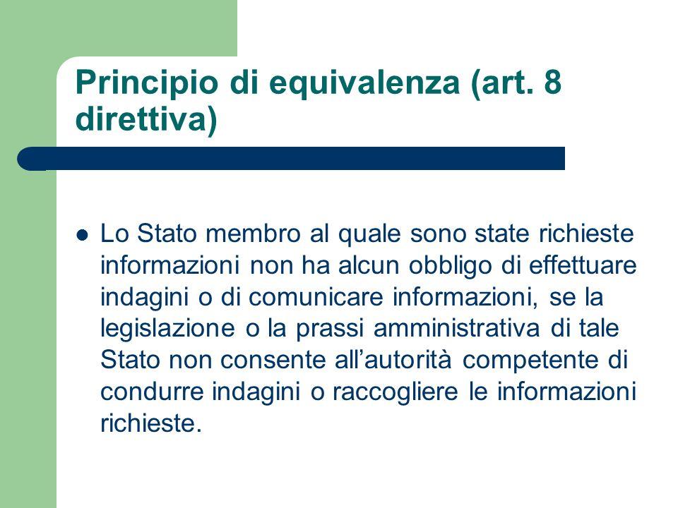 Principio di equivalenza (art. 8 direttiva) Lo Stato membro al quale sono state richieste informazioni non ha alcun obbligo di effettuare indagini o d