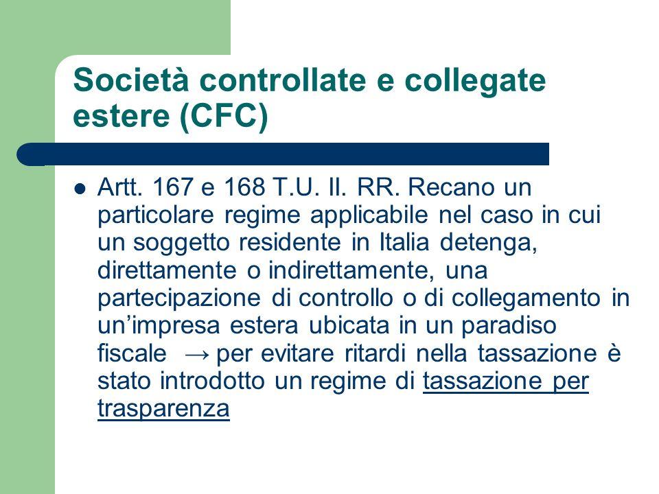 Società controllate e collegate estere (CFC) Artt. 167 e 168 T.U. II. RR. Recano un particolare regime applicabile nel caso in cui un soggetto residen