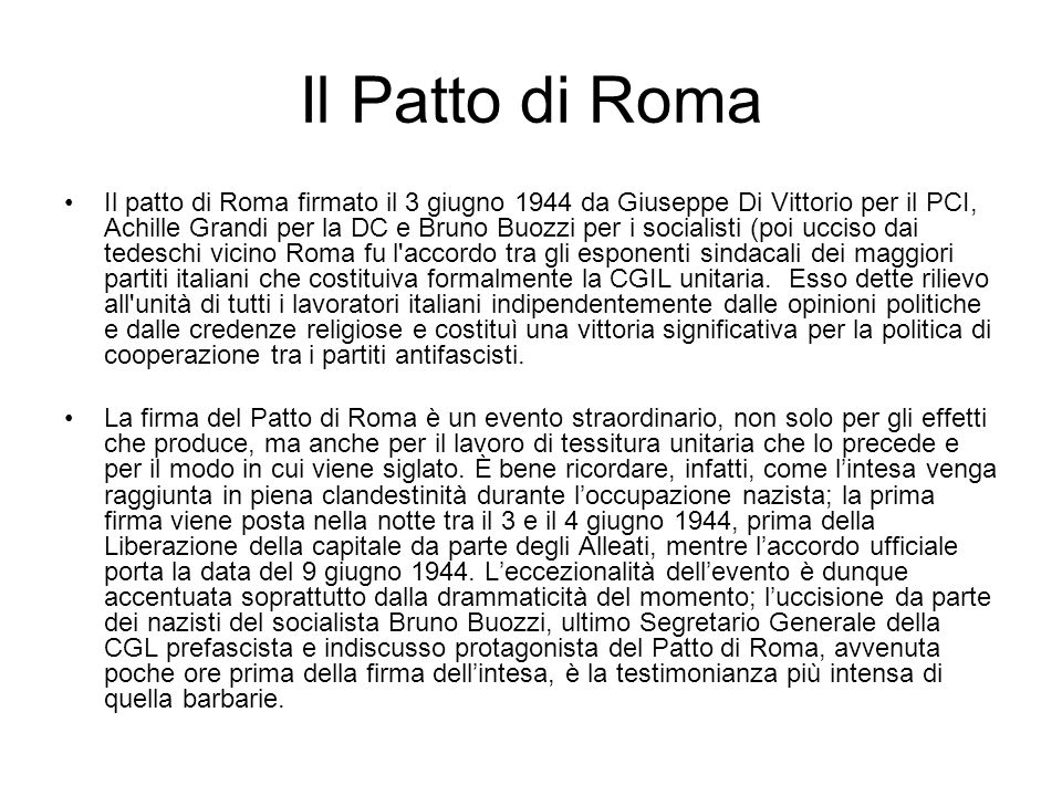 Il Patto di Roma Il patto di Roma firmato il 3 giugno 1944 da Giuseppe Di Vittorio per il PCI, Achille Grandi per la DC e Bruno Buozzi per i socialisti (poi ucciso dai tedeschi vicino Roma fu l accordo tra gli esponenti sindacali dei maggiori partiti italiani che costituiva formalmente la CGIL unitaria.