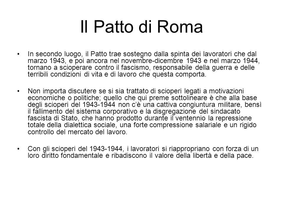 Il Patto di Roma In secondo luogo, il Patto trae sostegno dalla spinta dei lavoratori che dal marzo 1943, e poi ancora nel novembre-dicembre 1943 e nel marzo 1944, tornano a scioperare contro il fascismo, responsabile della guerra e delle terribili condizioni di vita e di lavoro che questa comporta.
