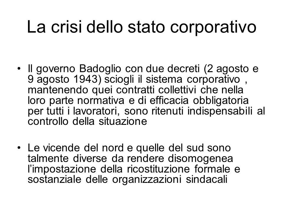 La crisi dello stato corporativo Il governo Badoglio con due decreti (2 agosto e 9 agosto 1943) sciogli il sistema corporativo, mantenendo quei contra
