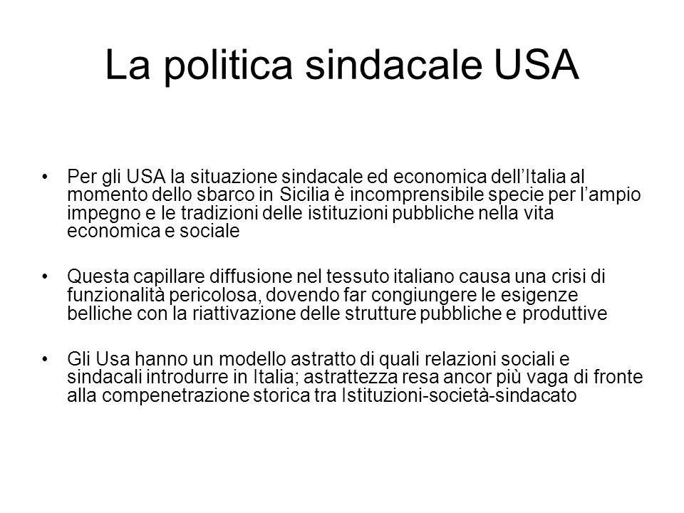 La politica sindacale USA Per gli USA la situazione sindacale ed economica dellItalia al momento dello sbarco in Sicilia è incomprensibile specie per lampio impegno e le tradizioni delle istituzioni pubbliche nella vita economica e sociale Questa capillare diffusione nel tessuto italiano causa una crisi di funzionalità pericolosa, dovendo far congiungere le esigenze belliche con la riattivazione delle strutture pubbliche e produttive Gli Usa hanno un modello astratto di quali relazioni sociali e sindacali introdurre in Italia; astrattezza resa ancor più vaga di fronte alla compenetrazione storica tra Istituzioni-società-sindacato