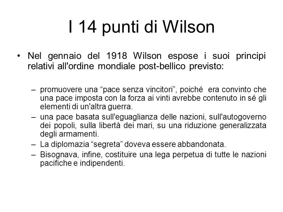 I 14 punti di Wilson Nel gennaio del 1918 Wilson espose i suoi principi relativi all ordine mondiale post-bellico previsto: –promuovere una pace senza vincitori, poiché era convinto che una pace imposta con la forza ai vinti avrebbe contenuto in sé gli elementi di un altra guerra.