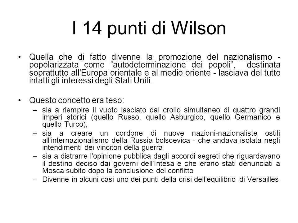 I 14 punti di Wilson Quella che di fatto divenne la promozione del nazionalismo - popolarizzata come autodeterminazione dei popoli, destinata soprattutto all Europa orientale e al medio oriente - lasciava del tutto intatti gli interessi degli Stati Uniti.