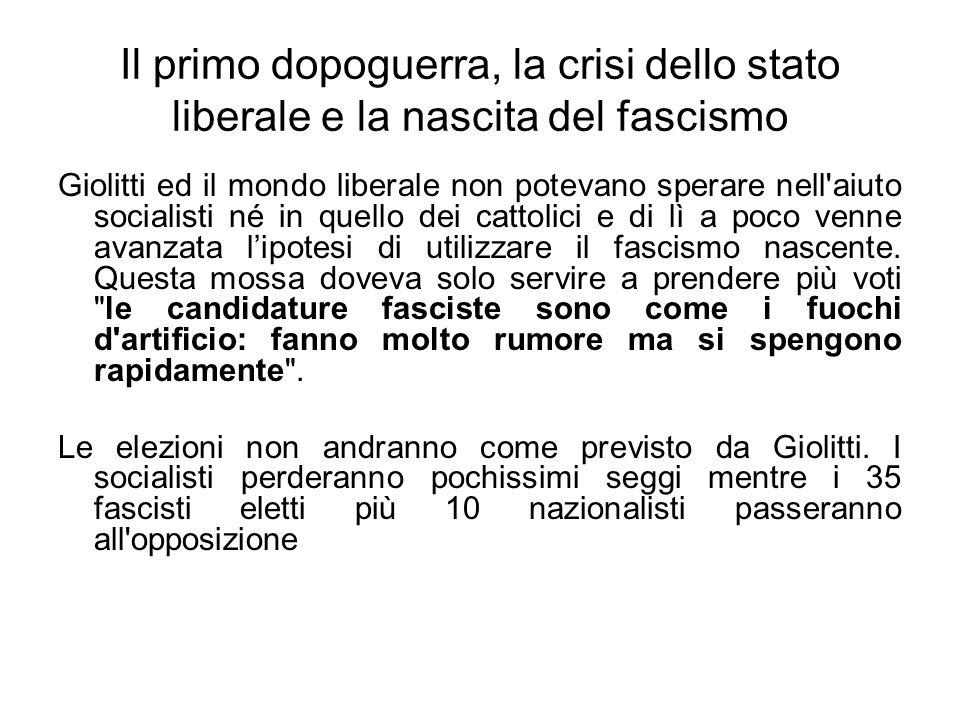 Il primo dopoguerra, la crisi dello stato liberale e la nascita del fascismo Giolitti ed il mondo liberale non potevano sperare nell aiuto socialisti né in quello dei cattolici e di lì a poco venne avanzata lipotesi di utilizzare il fascismo nascente.