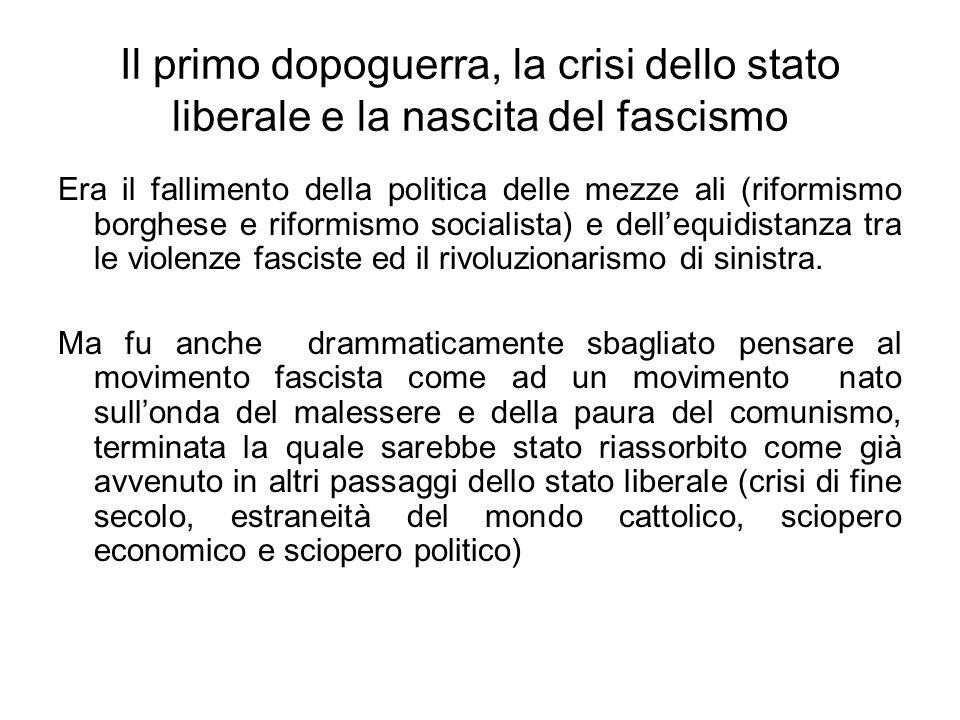 Il primo dopoguerra, la crisi dello stato liberale e la nascita del fascismo Era il fallimento della politica delle mezze ali (riformismo borghese e riformismo socialista) e dellequidistanza tra le violenze fasciste ed il rivoluzionarismo di sinistra.