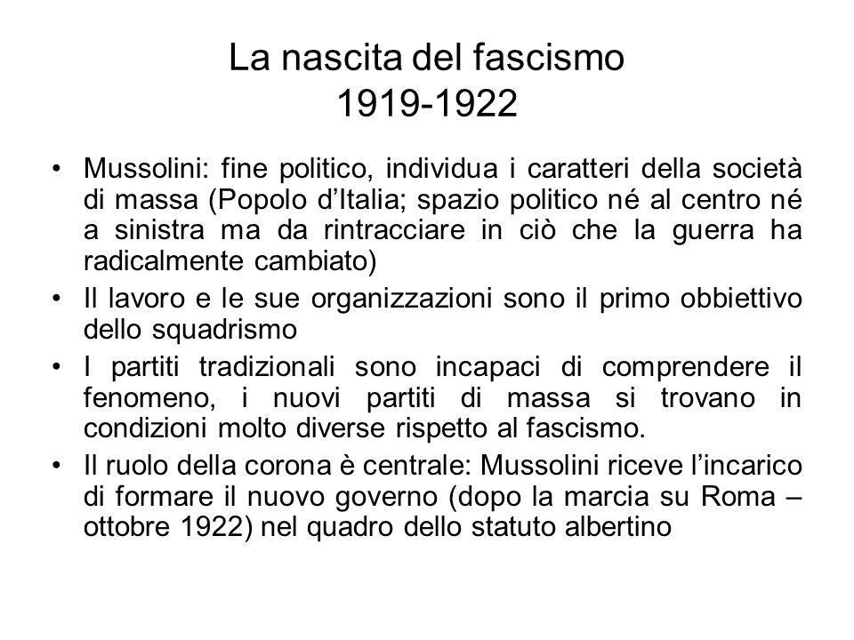 La nascita del fascismo 1919-1922 Mussolini: fine politico, individua i caratteri della società di massa (Popolo dItalia; spazio politico né al centro né a sinistra ma da rintracciare in ciò che la guerra ha radicalmente cambiato) Il lavoro e le sue organizzazioni sono il primo obbiettivo dello squadrismo I partiti tradizionali sono incapaci di comprendere il fenomeno, i nuovi partiti di massa si trovano in condizioni molto diverse rispetto al fascismo.