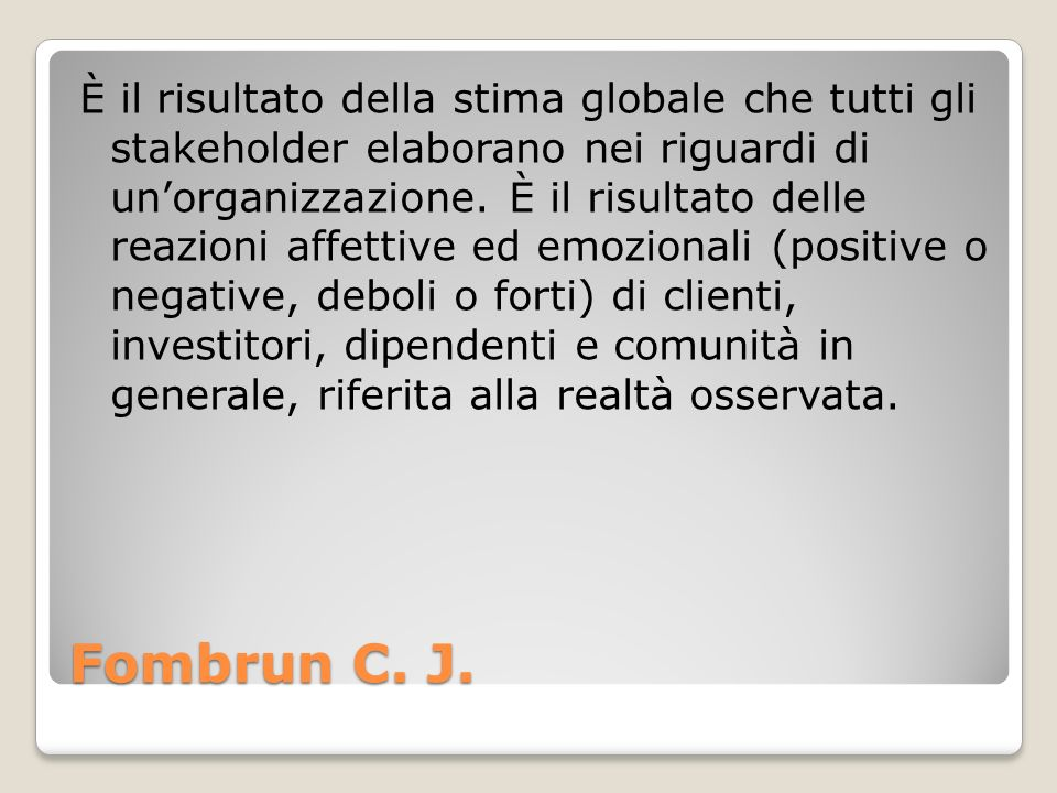 Fombrun C. J. È il risultato della stima globale che tutti gli stakeholder elaborano nei riguardi di unorganizzazione. È il risultato delle reazioni a