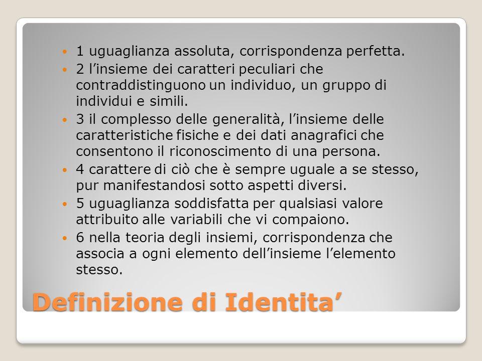 Definizione di Identita 1 uguaglianza assoluta, corrispondenza perfetta. 2 linsieme dei caratteri peculiari che contraddistinguono un individuo, un gr