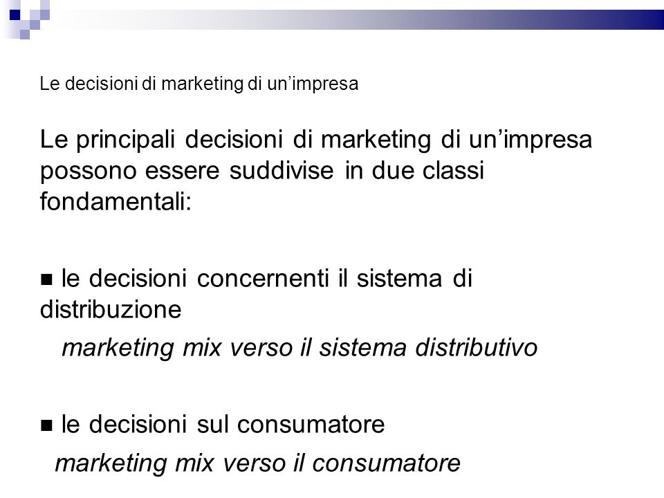 Le decisioni di marketing di unimpresa Le principali decisioni di marketing di unimpresa possono essere suddivise in due classi fondamentali: le decis