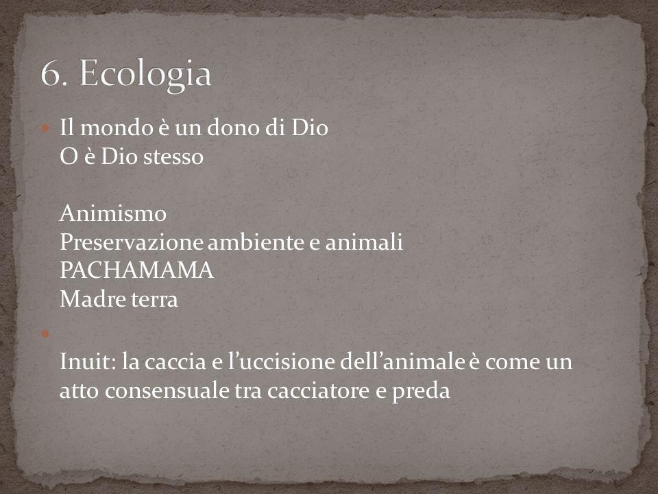Il mondo è un dono di Dio O è Dio stesso Animismo Preservazione ambiente e animali PACHAMAMA Madre terra Inuit: la caccia e luccisione dellanimale è come un atto consensuale tra cacciatore e preda