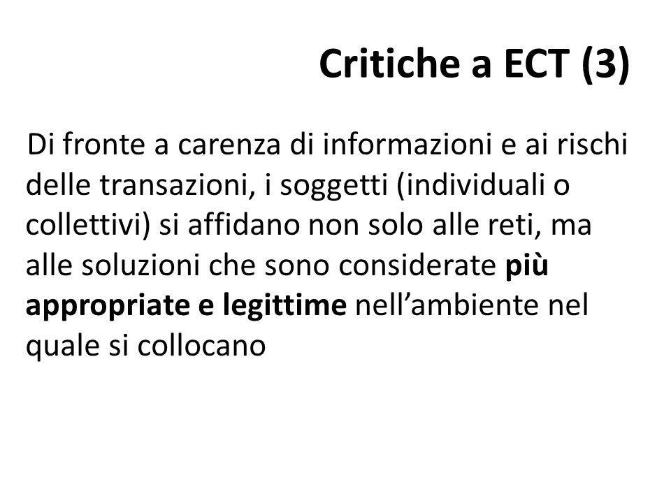 Critiche a ECT (3) Di fronte a carenza di informazioni e ai rischi delle transazioni, i soggetti (individuali o collettivi) si affidano non solo alle reti, ma alle soluzioni che sono considerate più appropriate e legittime nellambiente nel quale si collocano