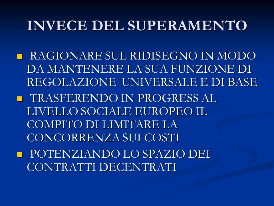 INVECE DEL SUPERAMENTO RAGIONARE SUL RIDISEGNO IN MODO DA MANTENERE LA SUA FUNZIONE DI REGOLAZIONE UNIVERSALE E DI BASE RAGIONARE SUL RIDISEGNO IN MODO DA MANTENERE LA SUA FUNZIONE DI REGOLAZIONE UNIVERSALE E DI BASE TRASFERENDO IN PROGRESS AL LIVELLO SOCIALE EUROPEO IL COMPITO DI LIMITARE LA CONCORRENZA SUI COSTI TRASFERENDO IN PROGRESS AL LIVELLO SOCIALE EUROPEO IL COMPITO DI LIMITARE LA CONCORRENZA SUI COSTI POTENZIANDO LO SPAZIO DEI CONTRATTI DECENTRATI POTENZIANDO LO SPAZIO DEI CONTRATTI DECENTRATI