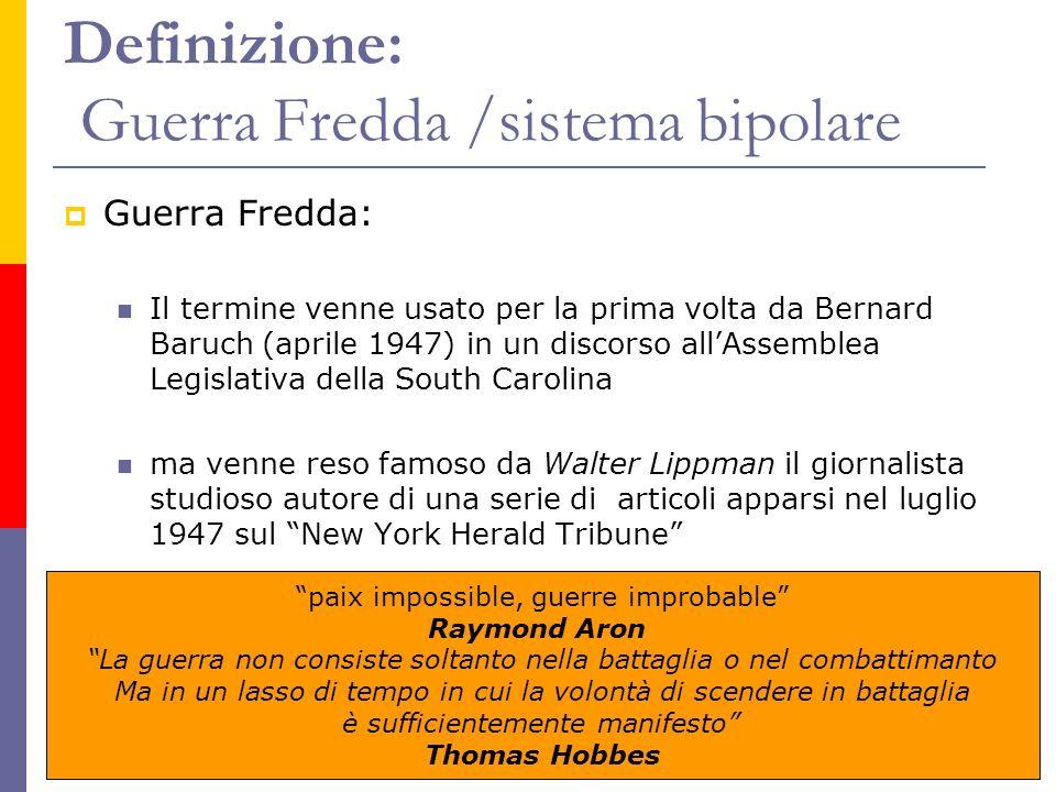 Definizione: Guerra Fredda /sistema bipolare Guerra Fredda: Il termine venne usato per la prima volta da Bernard Baruch (aprile 1947) in un discorso a