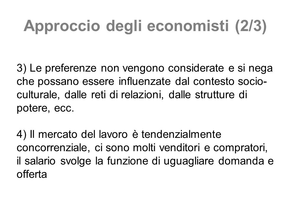 Approccio degli economisti (2/3) 3) Le preferenze non vengono considerate e si nega che possano essere influenzate dal contesto socio- culturale, dall