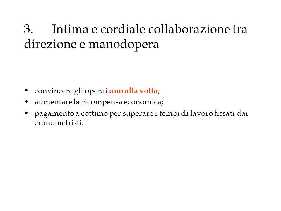 3.Intima e cordiale collaborazione tra direzione e manodopera convincere gli operai uno alla volta ; aumentare la ricompensa economica; pagamento a co