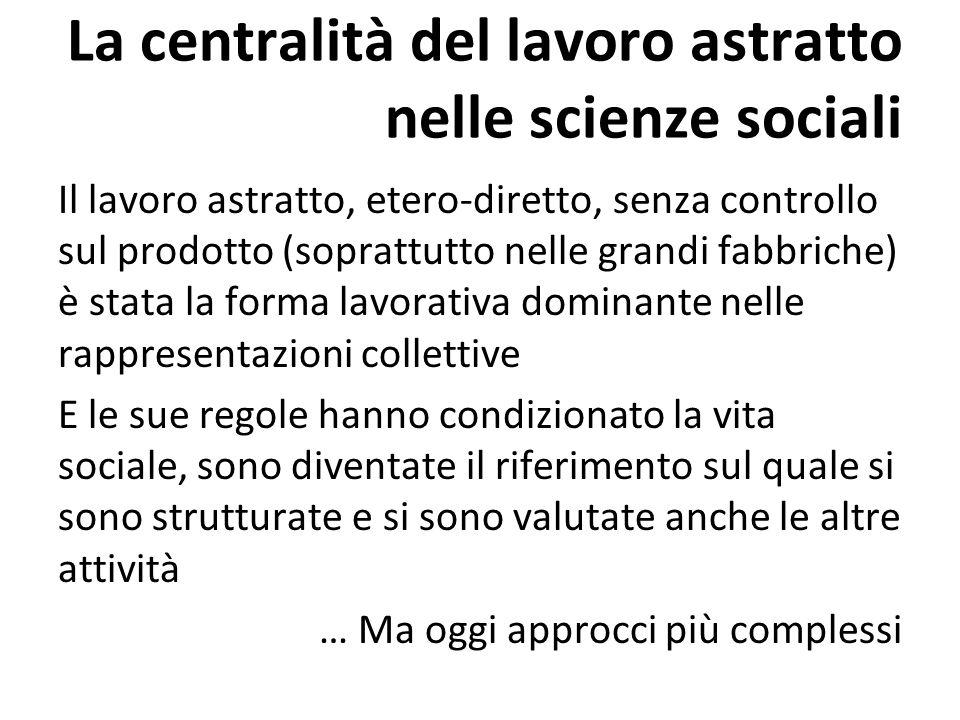 La centralità del lavoro astratto nelle scienze sociali Il lavoro astratto, etero-diretto, senza controllo sul prodotto (soprattutto nelle grandi fabb