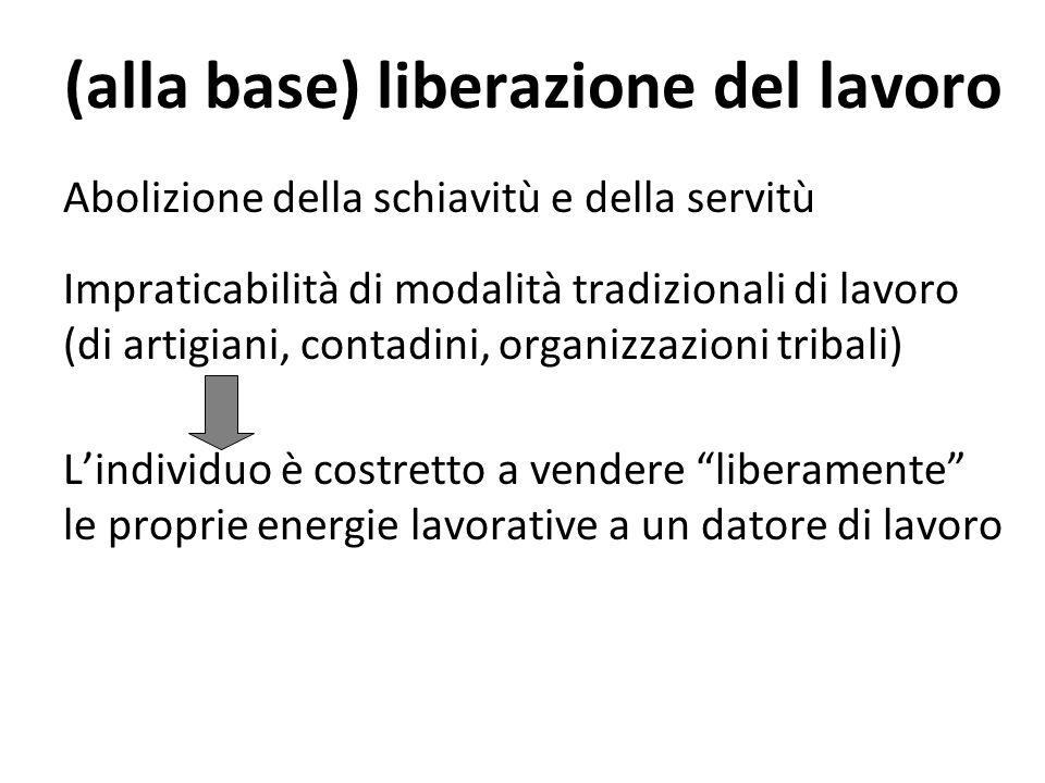 (alla base) liberazione del lavoro Abolizione della schiavitù e della servitù Impraticabilità di modalità tradizionali di lavoro (di artigiani, contad