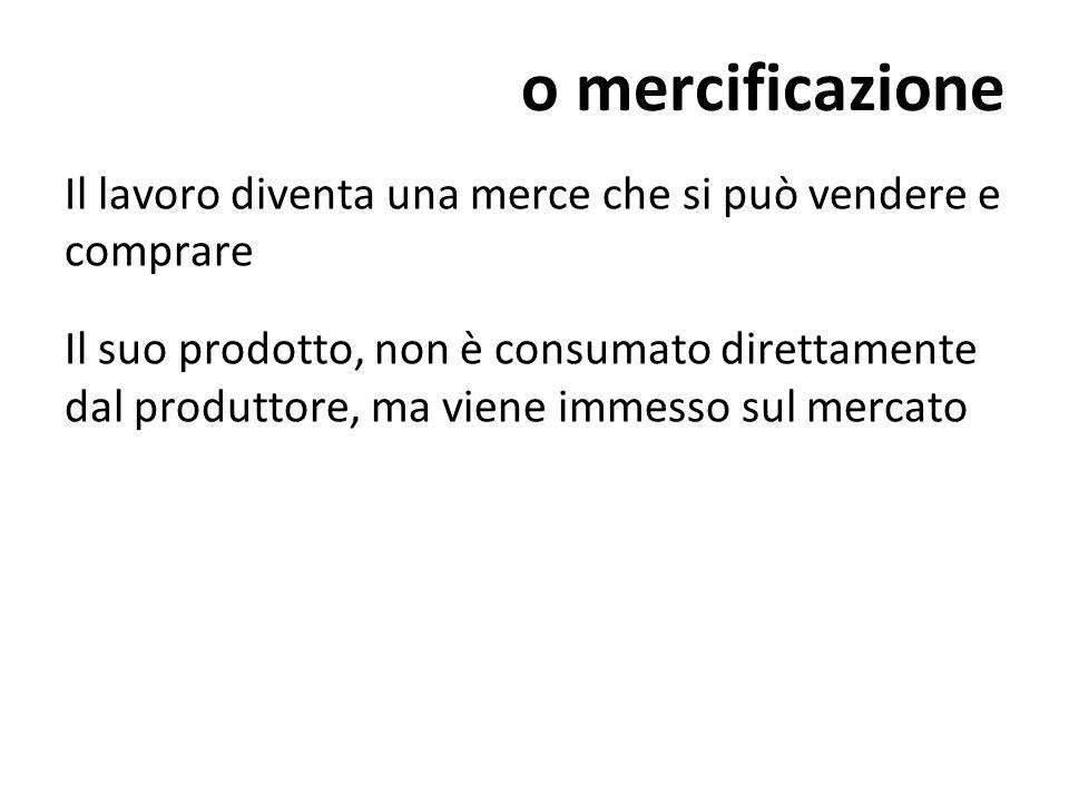 o mercificazione Il lavoro diventa una merce che si può vendere e comprare Il suo prodotto, non è consumato direttamente dal produttore, ma viene imme