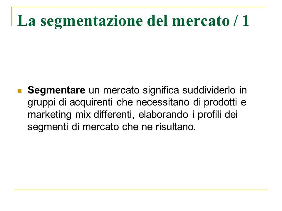 La segmentazione del mercato / 1 Segmentare un mercato significa suddividerlo in gruppi di acquirenti che necessitano di prodotti e marketing mix diff