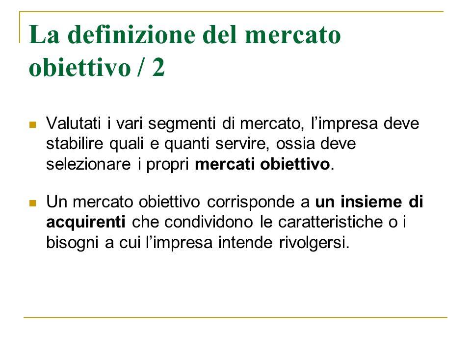 La definizione del mercato obiettivo / 2 Valutati i vari segmenti di mercato, limpresa deve stabilire quali e quanti servire, ossia deve selezionare i