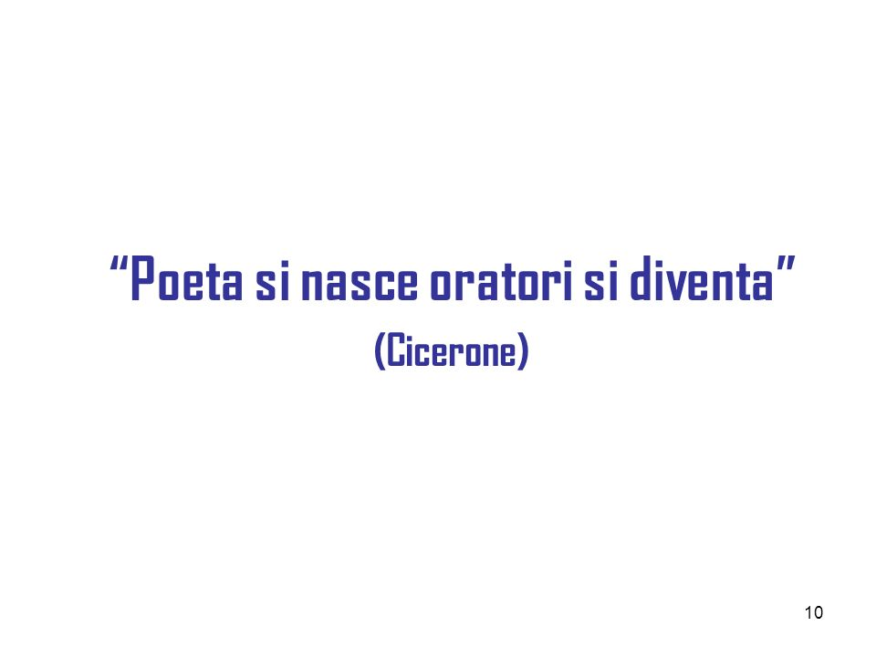 10 Poeta si nasce oratori si diventa (Cicerone)