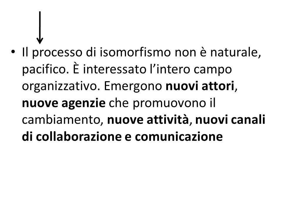 Il processo di isomorfismo non è naturale, pacifico. È interessato lintero campo organizzativo. Emergono nuovi attori, nuove agenzie che promuovono il