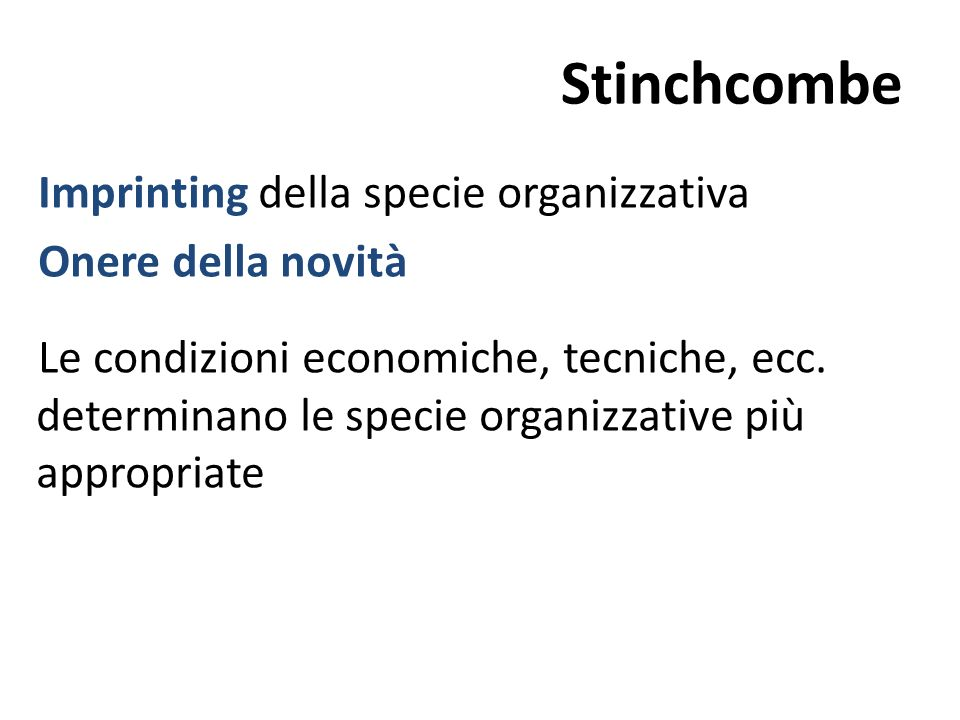 Stinchcombe Imprinting della specie organizzativa Onere della novità Le condizioni economiche, tecniche, ecc. determinano le specie organizzative più