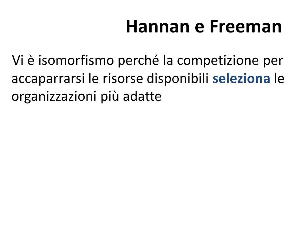 Hannan e Freeman Vi è isomorfismo perché la competizione per accaparrarsi le risorse disponibili seleziona le organizzazioni più adatte
