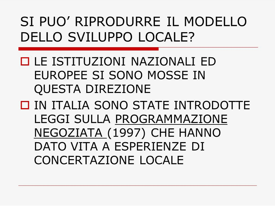 SI PUO RIPRODURRE IL MODELLO DELLO SVILUPPO LOCALE? LE ISTITUZIONI NAZIONALI ED EUROPEE SI SONO MOSSE IN QUESTA DIREZIONE IN ITALIA SONO STATE INTRODO