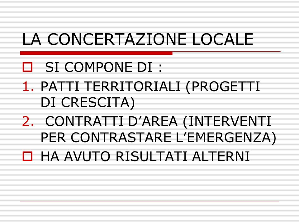 LA CONCERTAZIONE LOCALE SI COMPONE DI : 1.PATTI TERRITORIALI (PROGETTI DI CRESCITA) 2. CONTRATTI DAREA (INTERVENTI PER CONTRASTARE LEMERGENZA) HA AVUT
