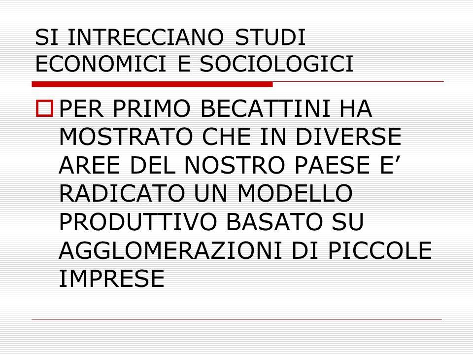 SI INTRECCIANO STUDI ECONOMICI E SOCIOLOGICI PER PRIMO BECATTINI HA MOSTRATO CHE IN DIVERSE AREE DEL NOSTRO PAESE E RADICATO UN MODELLO PRODUTTIVO BAS